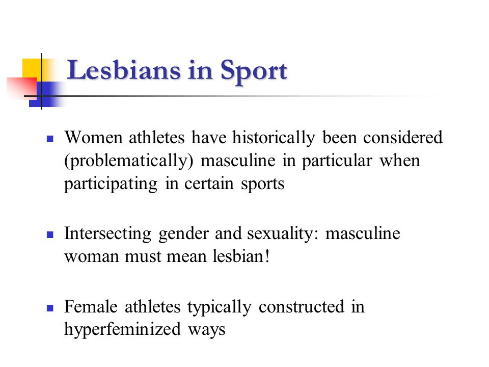Lesbians in Sport Women athletes have historically been considered (problematically) masculine in particular when participating in certain sports Intersecting gender and sexuality: masculine woman must mean lesbian.
