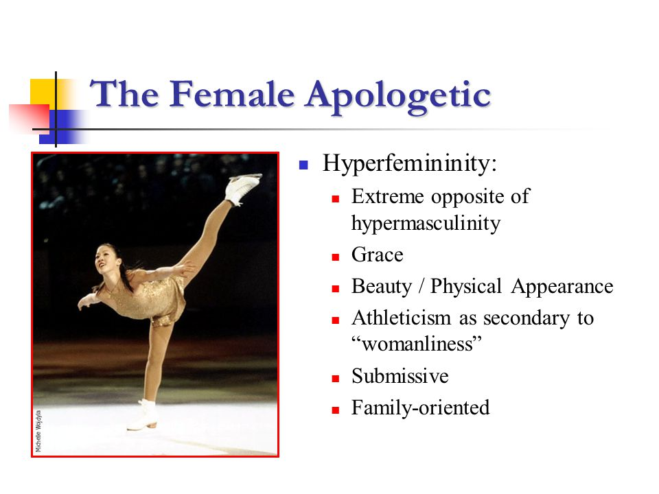 The Female Apologetic Hyperfemininity: Extreme opposite of hypermasculinity Grace Beauty / Physical Appearance Athleticism as secondary to womanliness Submissive Family-oriented