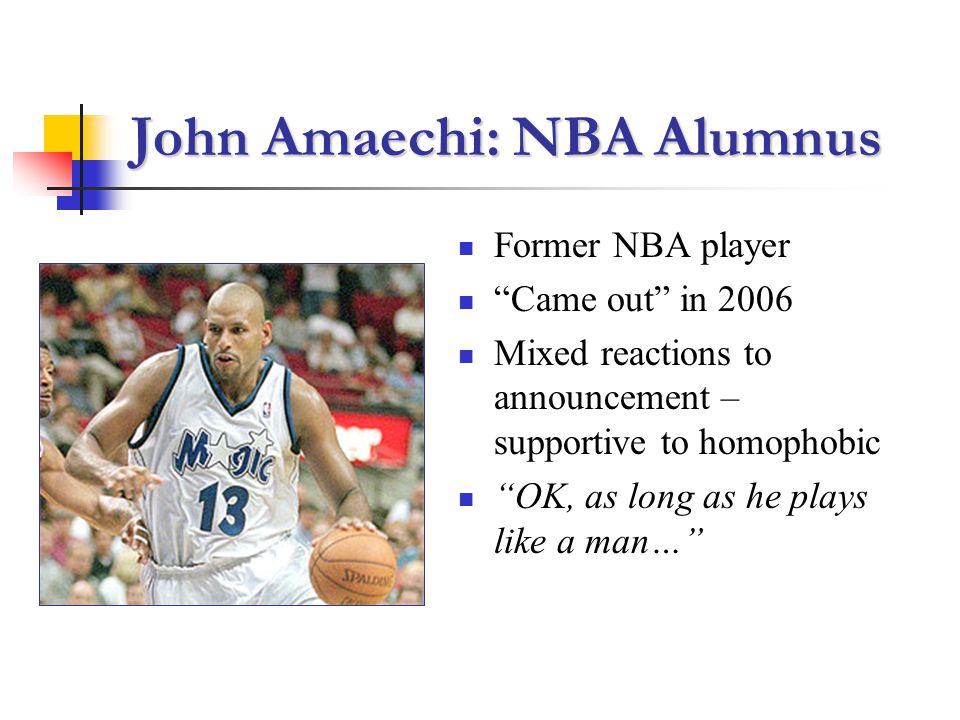 John Amaechi: NBA Alumnus Former NBA player Came out in 2006 Mixed reactions to announcement – supportive to homophobic OK, as long as he plays like a man…