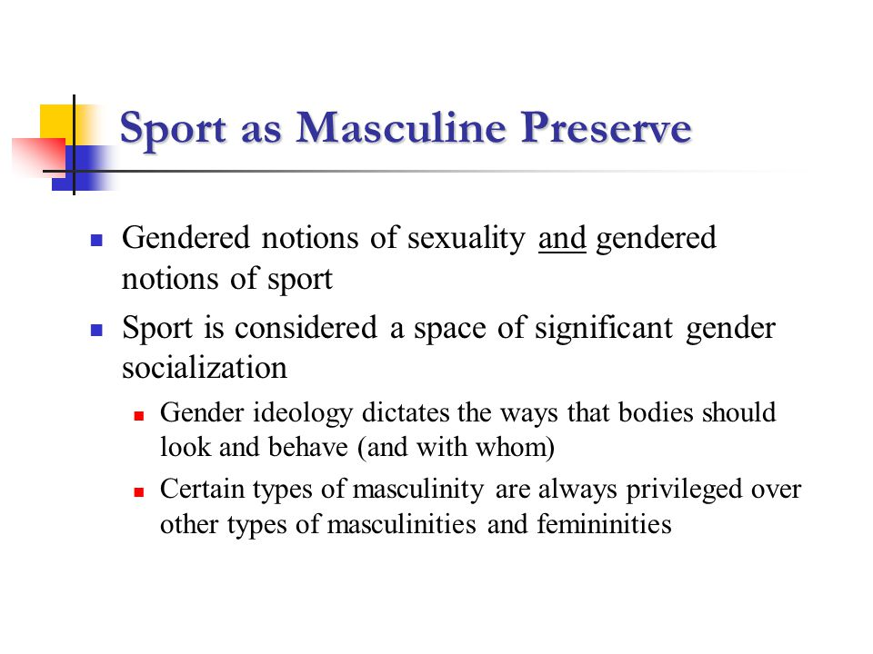 Sport as Masculine Preserve Gendered notions of sexuality and gendered notions of sport Sport is considered a space of significant gender socialization Gender ideology dictates the ways that bodies should look and behave (and with whom) Certain types of masculinity are always privileged over other types of masculinities and femininities