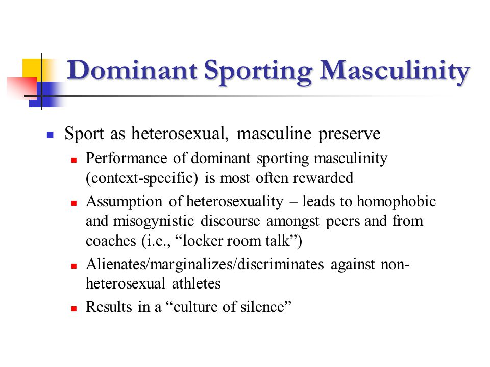 Dominant Sporting Masculinity Sport as heterosexual, masculine preserve Performance of dominant sporting masculinity (context-specific) is most often rewarded Assumption of heterosexuality – leads to homophobic and misogynistic discourse amongst peers and from coaches (i.e., locker room talk) Alienates/marginalizes/discriminates against non- heterosexual athletes Results in a culture of silence