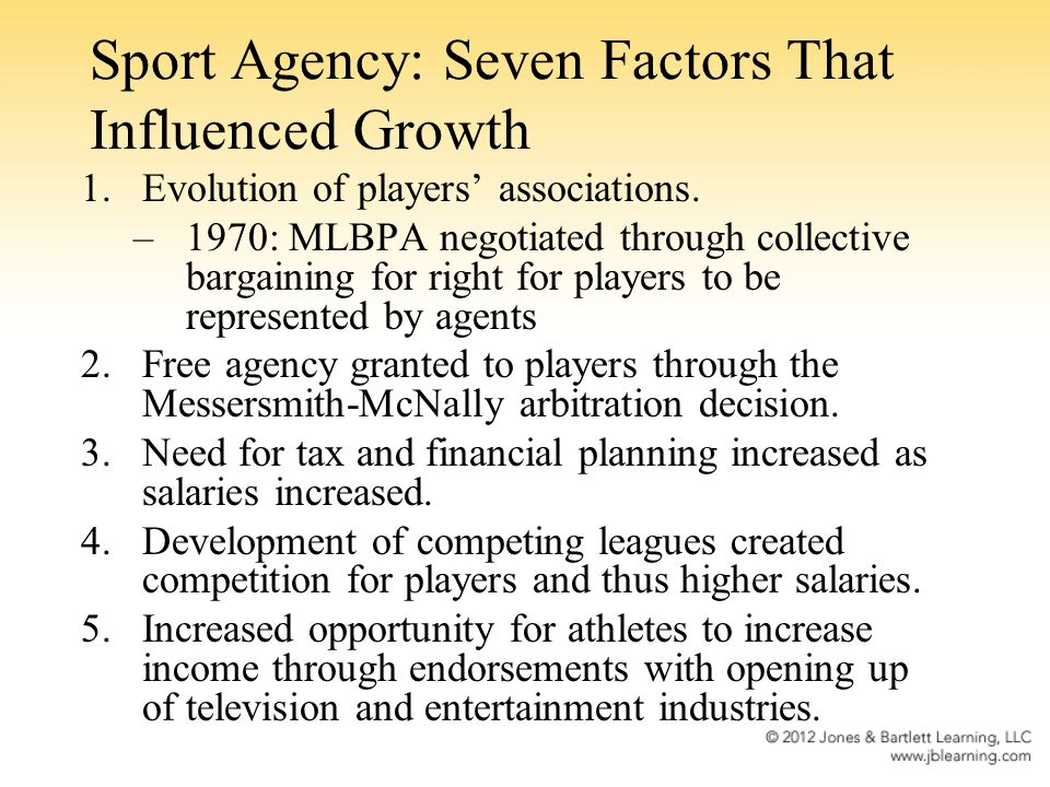Sport Agency: Seven Factors That Influenced Growth 1.Evolution of players associations. –1970: MLBPA negotiated through collective bargaining for righ