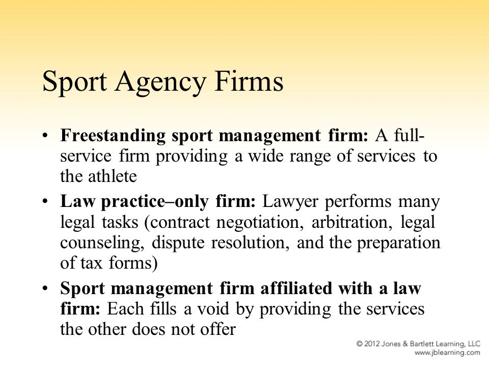 Sport Agency Firms Freestanding sport management firm: A full- service firm providing a wide range of services to the athlete Law practice–only firm: