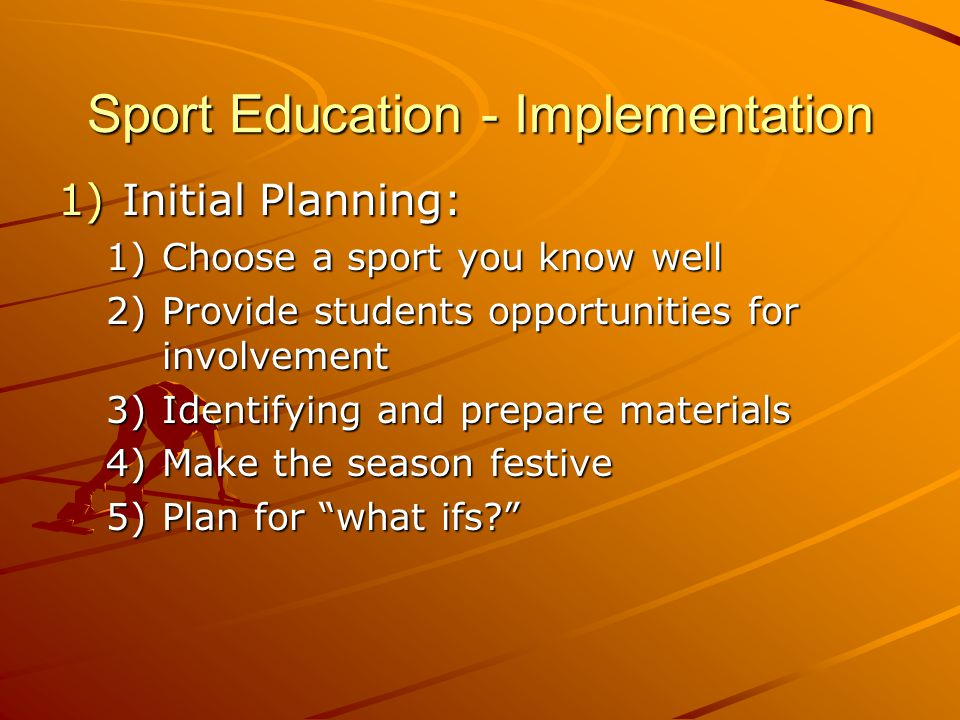 Sport Education - Implementation 1)Initial Planning: 1)Choose a sport you know well 2)Provide students opportunities for involvement 3)Identifying and