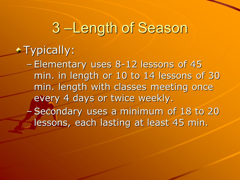 3 –Length of Season Typically: –Elementary uses 8-12 lessons of 45 min. in length or 10 to 14 lessons of 30 min. length with classes meeting once ever