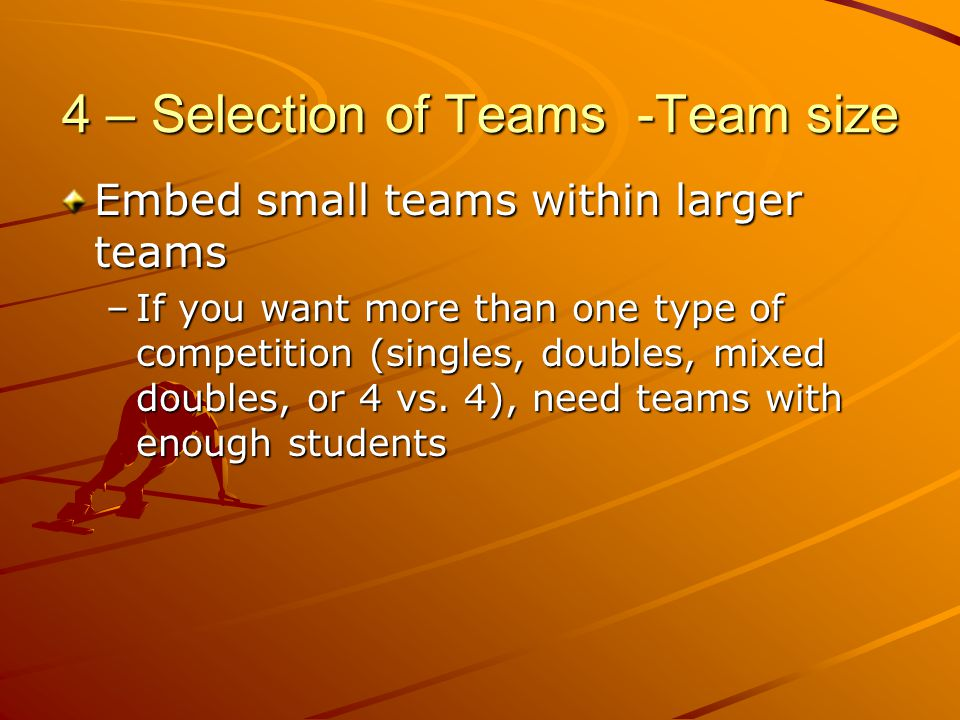4 – Selection of Teams -Team size Embed small teams within larger teams –If you want more than one type of competition (singles, doubles, mixed double