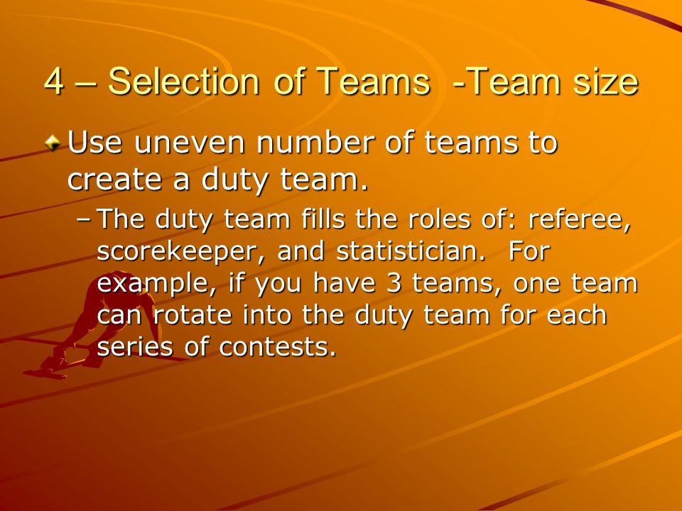 4 – Selection of Teams -Team size Use uneven number of teams to create a duty team. –The duty team fills the roles of: referee, scorekeeper, and stati