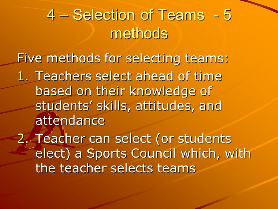 4 – Selection of Teams - 5 methods Five methods for selecting teams: 1.Teachers select ahead of time based on their knowledge of students skills, atti