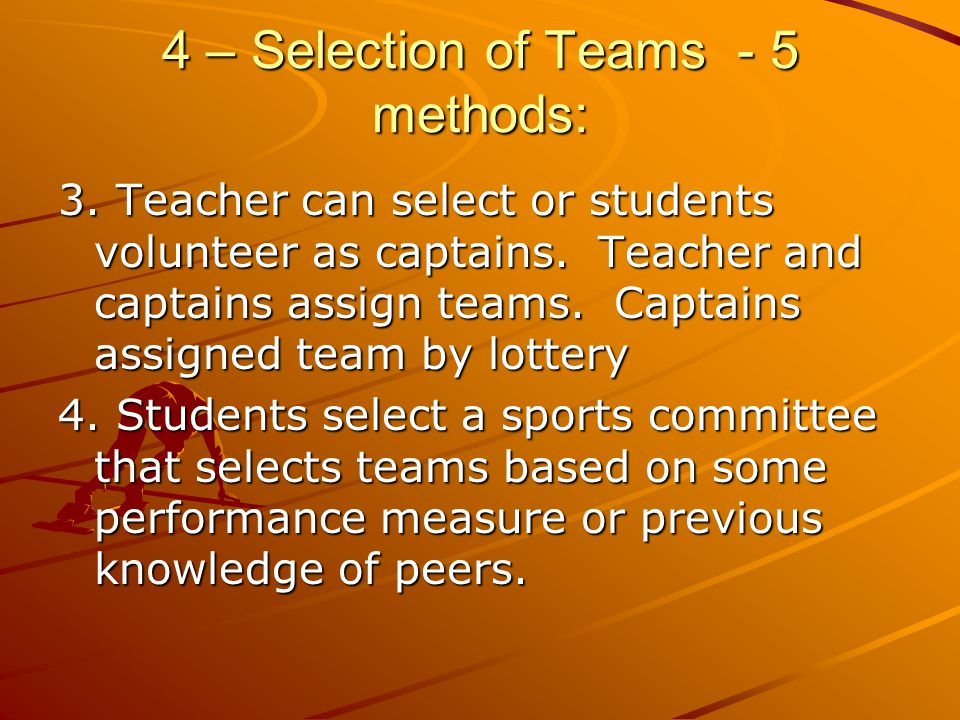 4 – Selection of Teams - 5 methods: 3. Teacher can select or students volunteer as captains. Teacher and captains assign teams. Captains assigned team
