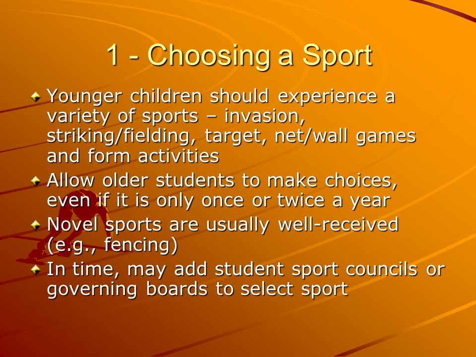 1 - Choosing a Sport Younger children should experience a variety of sports – invasion, striking/fielding, target, net/wall games and form activities
