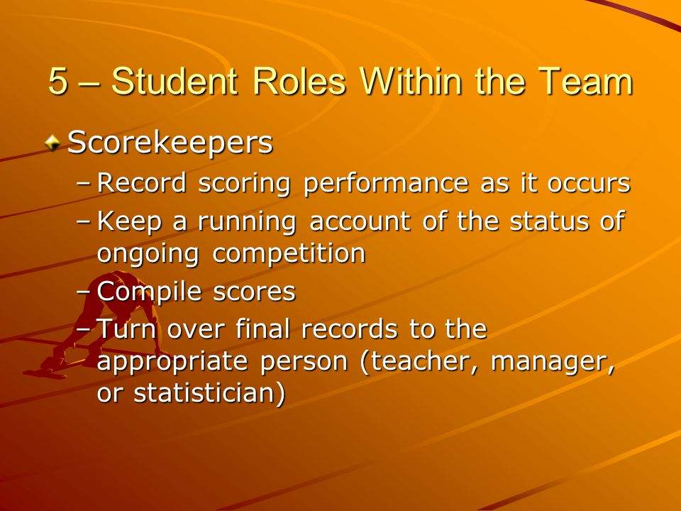 5 – Student Roles Within the Team Scorekeepers –Record scoring performance as it occurs –Keep a running account of the status of ongoing competition –