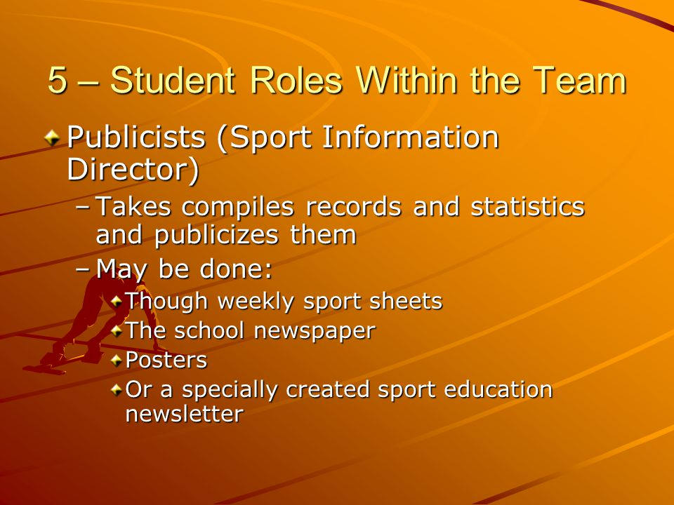 5 – Student Roles Within the Team Publicists (Sport Information Director) –Takes compiles records and statistics and publicizes them –May be done: Tho