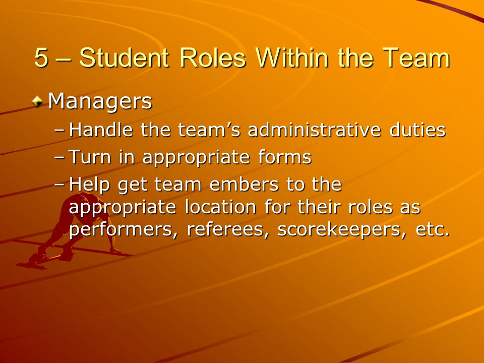 5 – Student Roles Within the Team Managers –Handle the teams administrative duties –Turn in appropriate forms –Help get team embers to the appropriate