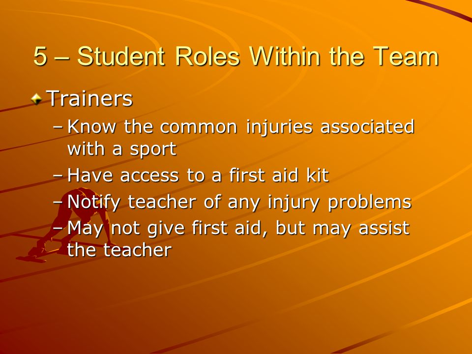 5 – Student Roles Within the Team Trainers –Know the common injuries associated with a sport –Have access to a first aid kit –Notify teacher of any in