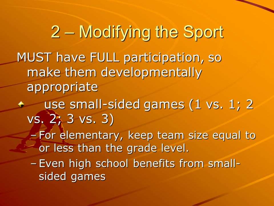 2 – Modifying the Sport MUST have FULL participation, so make them developmentally appropriate use small-sided games (1 vs. 1; 2 vs. 2; 3 vs. 3) –For