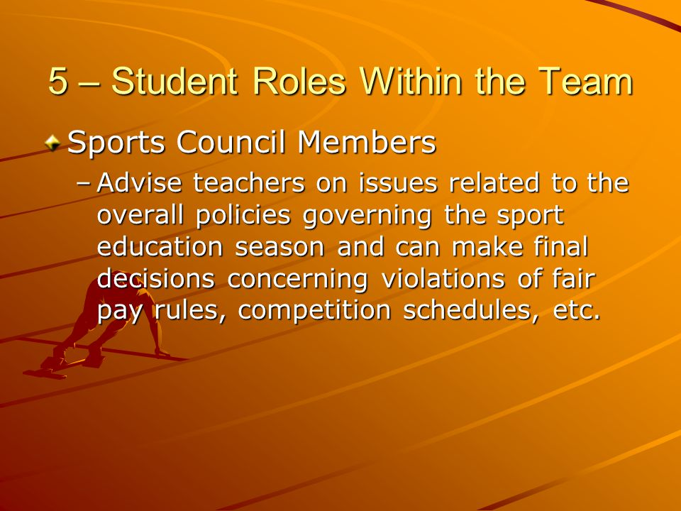 5 – Student Roles Within the Team Sports Council Members –Advise teachers on issues related to the overall policies governing the sport education seas