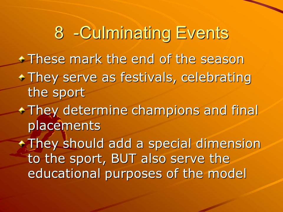 8 -Culminating Events These mark the end of the season They serve as festivals, celebrating the sport They determine champions and final placements Th