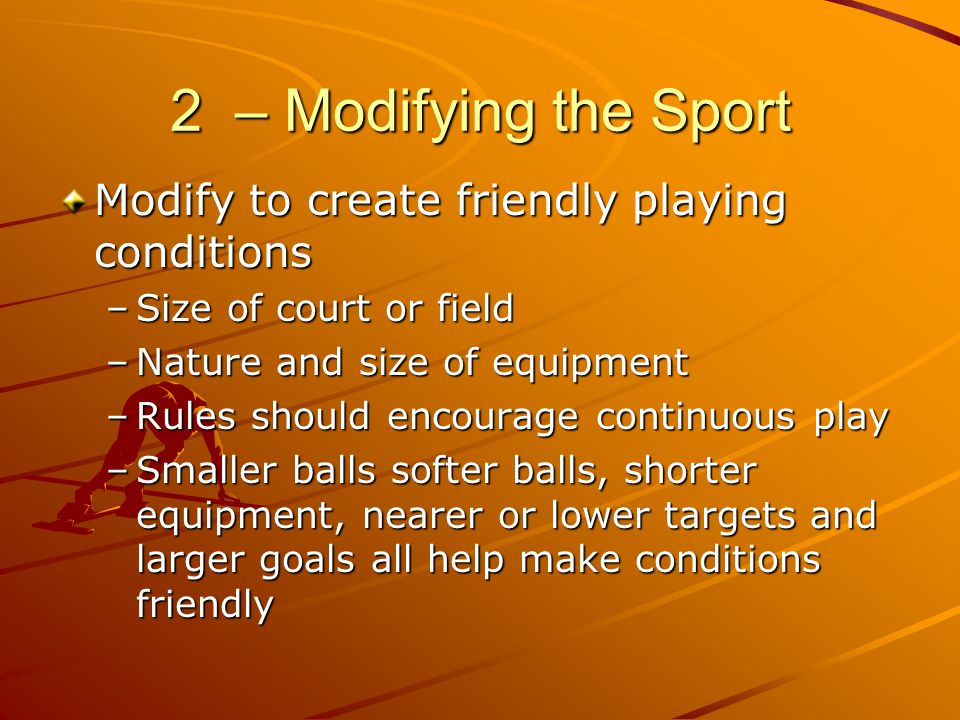 2 – Modifying the Sport Modify to create friendly playing conditions –Size of court or field –Nature and size of equipment –Rules should encourage con