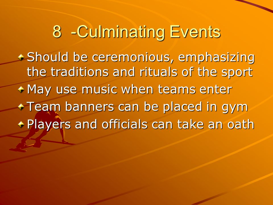 8 -Culminating Events Should be ceremonious, emphasizing the traditions and rituals of the sport May use music when teams enter Team banners can be pl