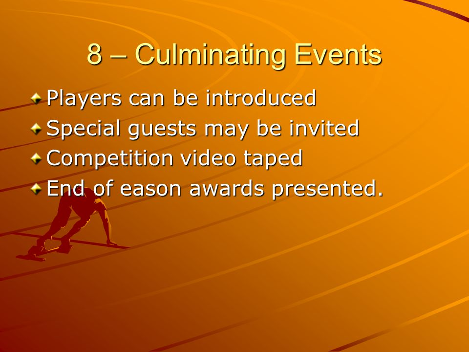 8 – Culminating Events Players can be introduced Special guests may be invited Competition video taped End of eason awards presented.