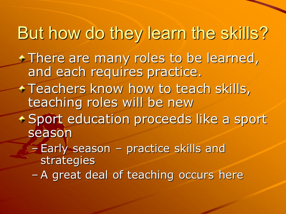 But how do they learn the skills? There are many roles to be learned, and each requires practice. Teachers know how to teach skills, teaching roles wi