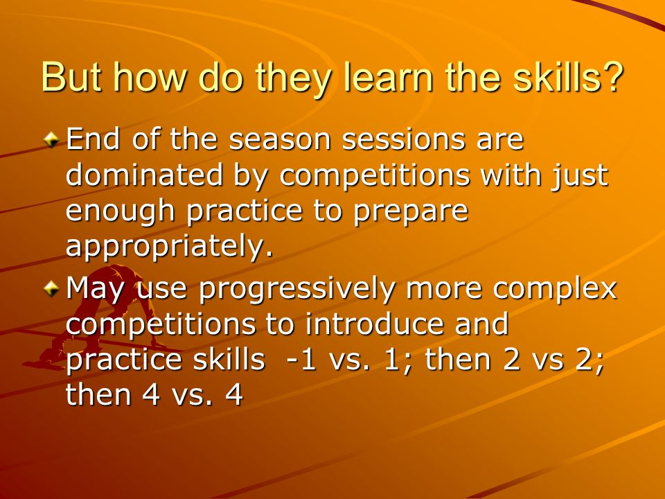 But how do they learn the skills? End of the season sessions are dominated by competitions with just enough practice to prepare appropriately. May use