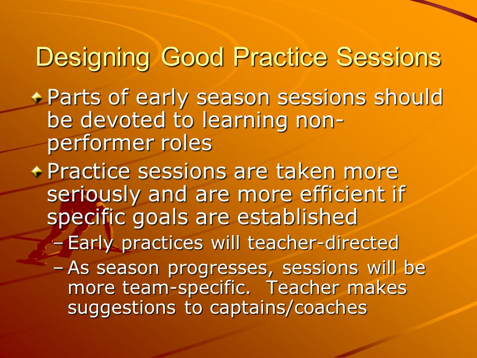 Designing Good Practice Sessions Parts of early season sessions should be devoted to learning non- performer roles Practice sessions are taken more se