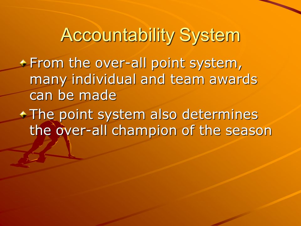 Accountability System From the over-all point system, many individual and team awards can be made The point system also determines the over-all champi