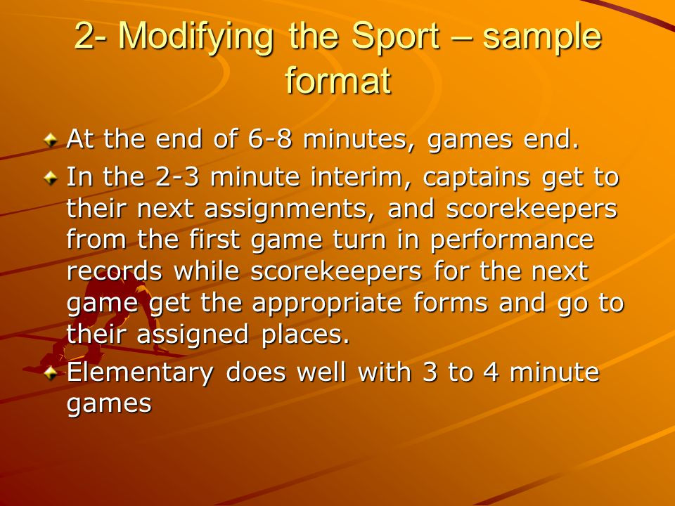 2- Modifying the Sport – sample format At the end of 6-8 minutes, games end. In the 2-3 minute interim, captains get to their next assignments, and sc
