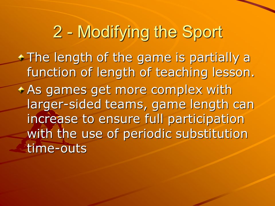 2 - Modifying the Sport The length of the game is partially a function of length of teaching lesson. As games get more complex with larger-sided teams