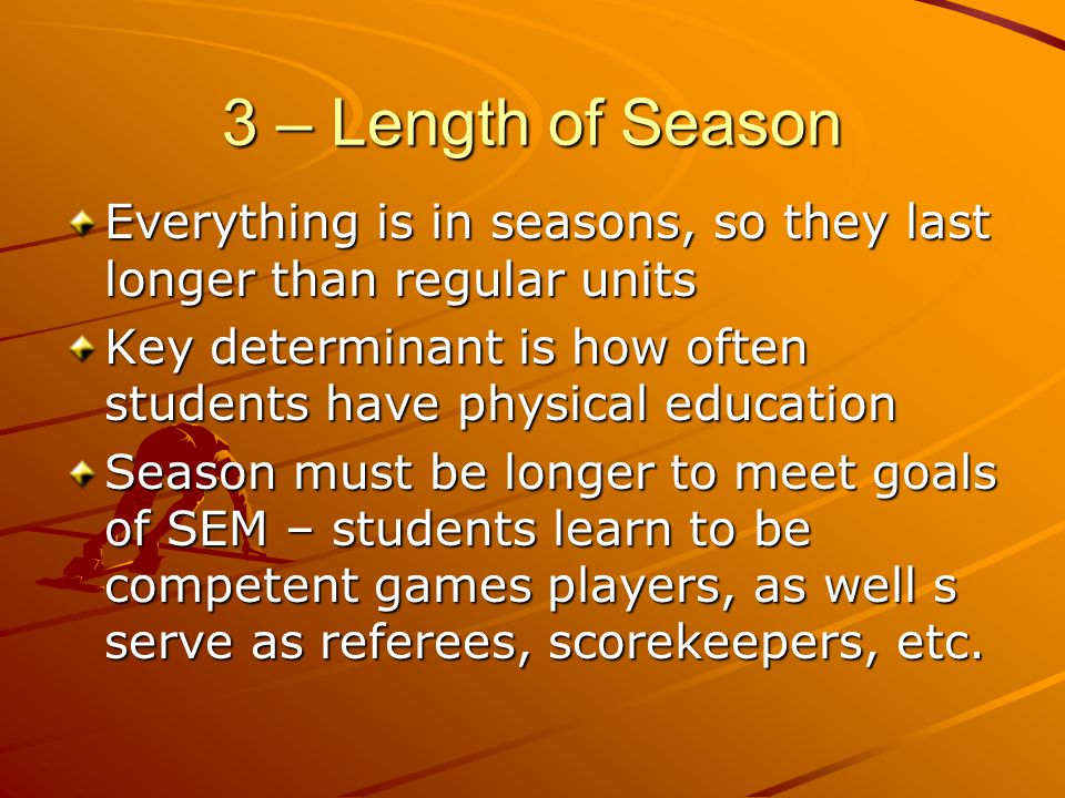3 – Length of Season Everything is in seasons, so they last longer than regular units Key determinant is how often students have physical education Se