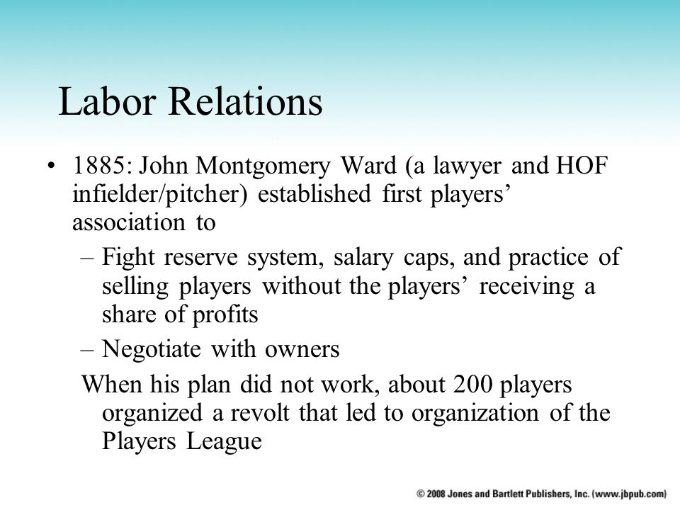 Labor Relations 1885: John Montgomery Ward (a lawyer and HOF infielder/pitcher) established first players association to –Fight reserve system, salary