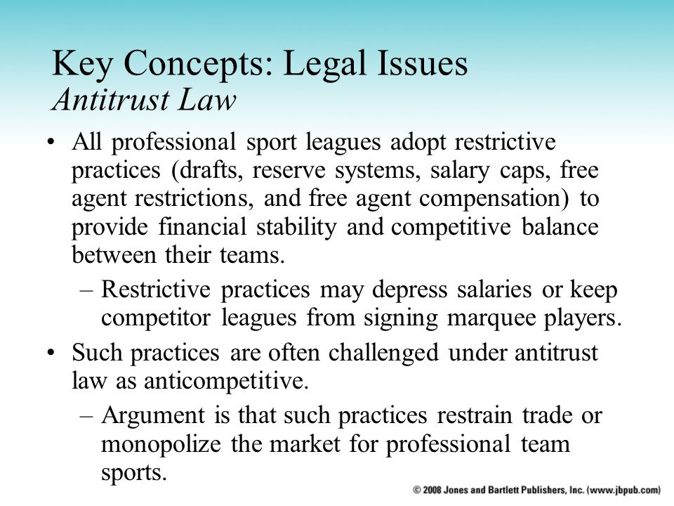 Key Concepts: Legal Issues Antitrust Law All professional sport leagues adopt restrictive practices (drafts, reserve systems, salary caps, free agent