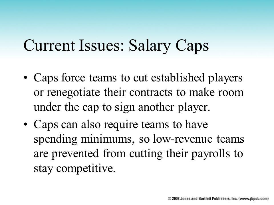 Current Issues: Salary Caps Caps force teams to cut established players or renegotiate their contracts to make room under the cap to sign another play
