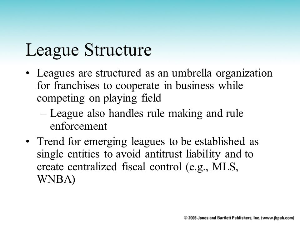 League Structure Leagues are structured as an umbrella organization for franchises to cooperate in business while competing on playing field –League a