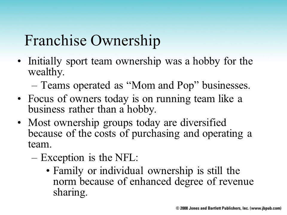 Franchise Ownership Initially sport team ownership was a hobby for the wealthy. –Teams operated as Mom and Pop businesses. Focus of owners today is on