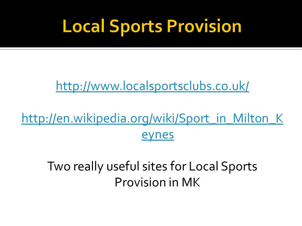 http://www.localsportsclubs.co.uk/ http://en.wikipedia.org/wiki/Sport_in_Milton_K eynes Two really useful sites for Local Sports Provision in MK