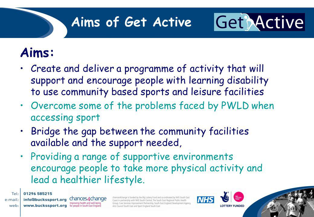 Aims of Get Active Aims: Create and deliver a programme of activity that will support and encourage people with learning disability to use community based sports and leisure facilities Overcome some of the problems faced by PWLD when accessing sport Bridge the gap between the community facilities available and the support needed, Providing a range of supportive environments encourage people to take more physical activity and lead a healthier lifestyle.