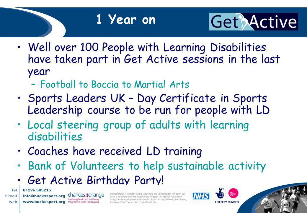 1 Year on Well over 100 People with Learning Disabilities have taken part in Get Active sessions in the last year –Football to Boccia to Martial Arts Sports Leaders UK – Day Certificate in Sports Leadership course to be run for people with LD Local steering group of adults with learning disabilities Coaches have received LD training Bank of Volunteers to help sustainable activity Get Active Birthday Party!