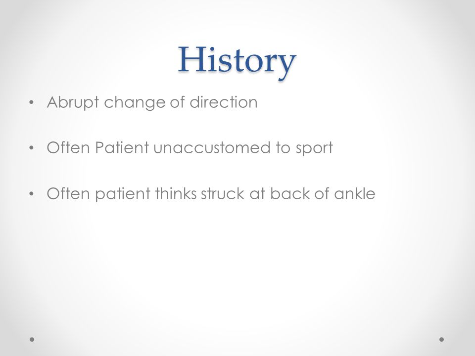 History Abrupt change of direction Often Patient unaccustomed to sport Often patient thinks struck at back of ankle