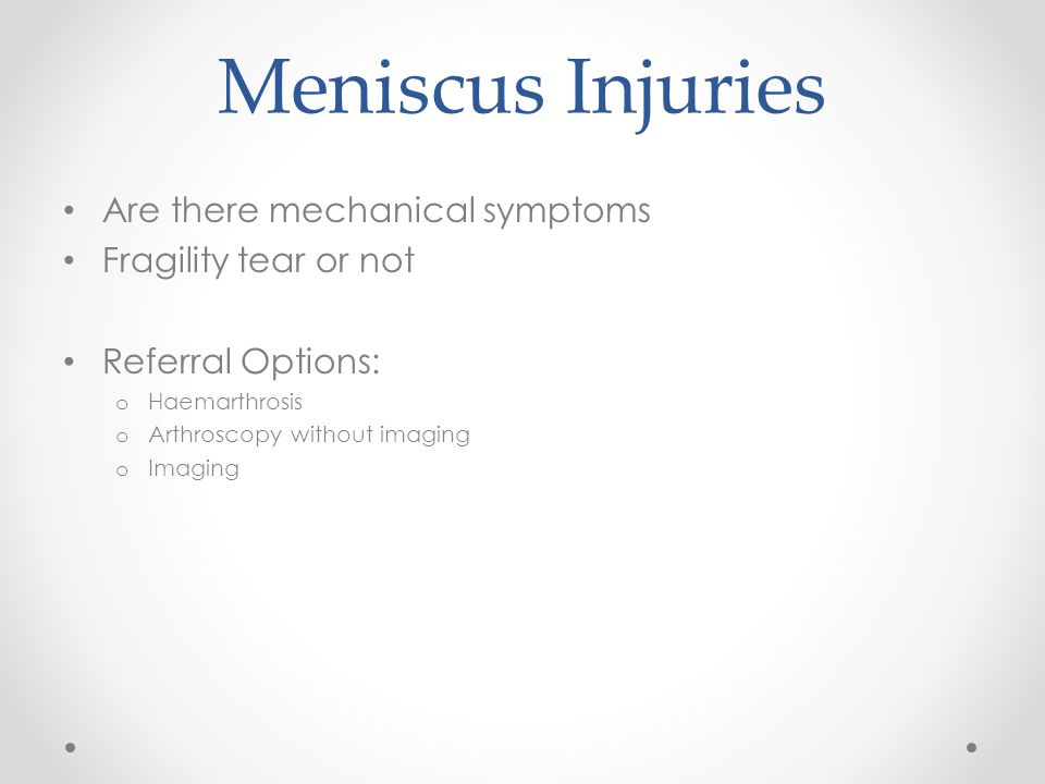 Meniscus Injuries Are there mechanical symptoms Fragility tear or not Referral Options: o Haemarthrosis o Arthroscopy without imaging o Imaging