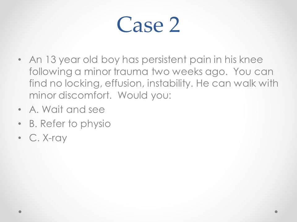 Case 2 An 13 year old boy has persistent pain in his knee following a minor trauma two weeks ago. You can find no locking, effusion, instability. He c