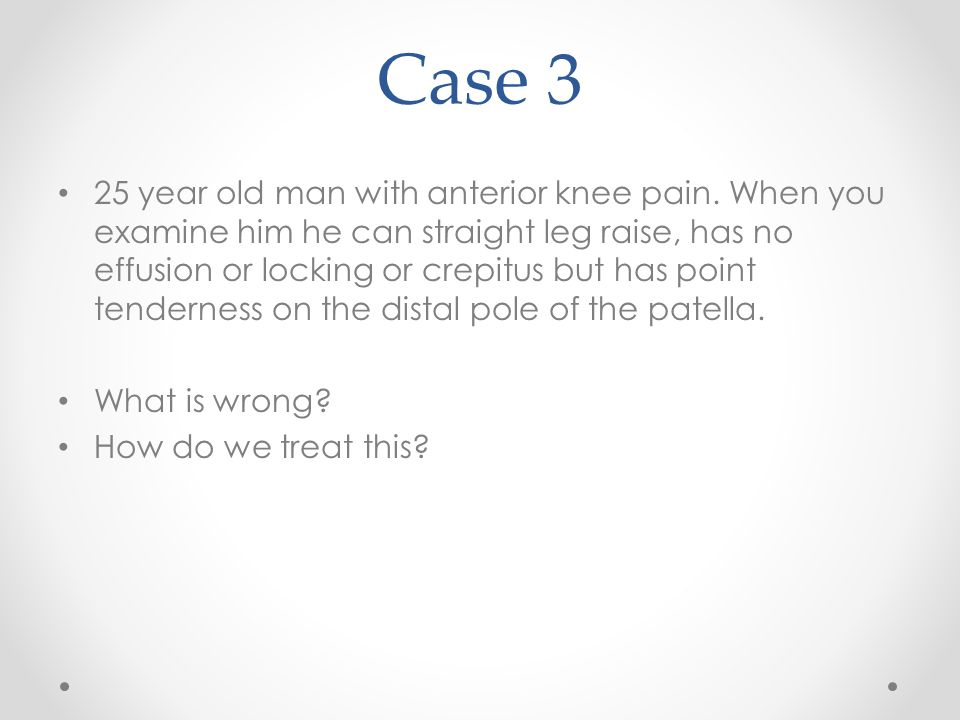 Case 3 25 year old man with anterior knee pain. When you examine him he can straight leg raise, has no effusion or locking or crepitus but has point t