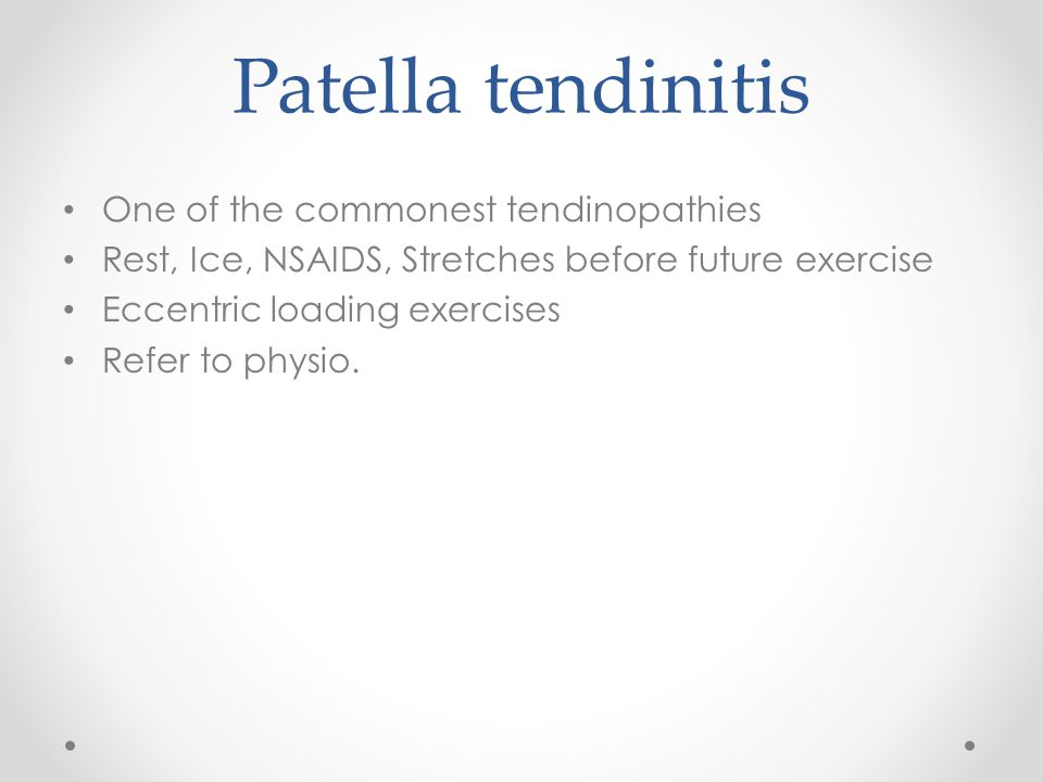 Patella tendinitis One of the commonest tendinopathies Rest, Ice, NSAIDS, Stretches before future exercise Eccentric loading exercises Refer to physio