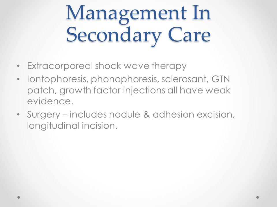 Management In Secondary Care Extracorporeal shock wave therapy Iontophoresis, phonophoresis, sclerosant, GTN patch, growth factor injections all have