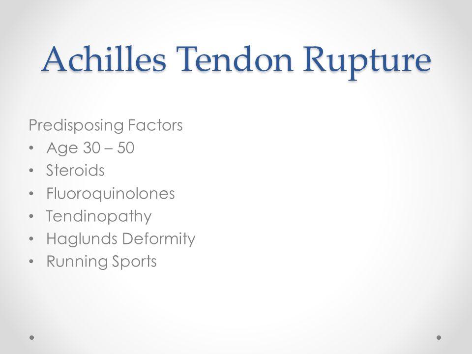 Achilles Tendon Rupture Predisposing Factors Age 30 – 50 Steroids Fluoroquinolones Tendinopathy Haglunds Deformity Running Sports