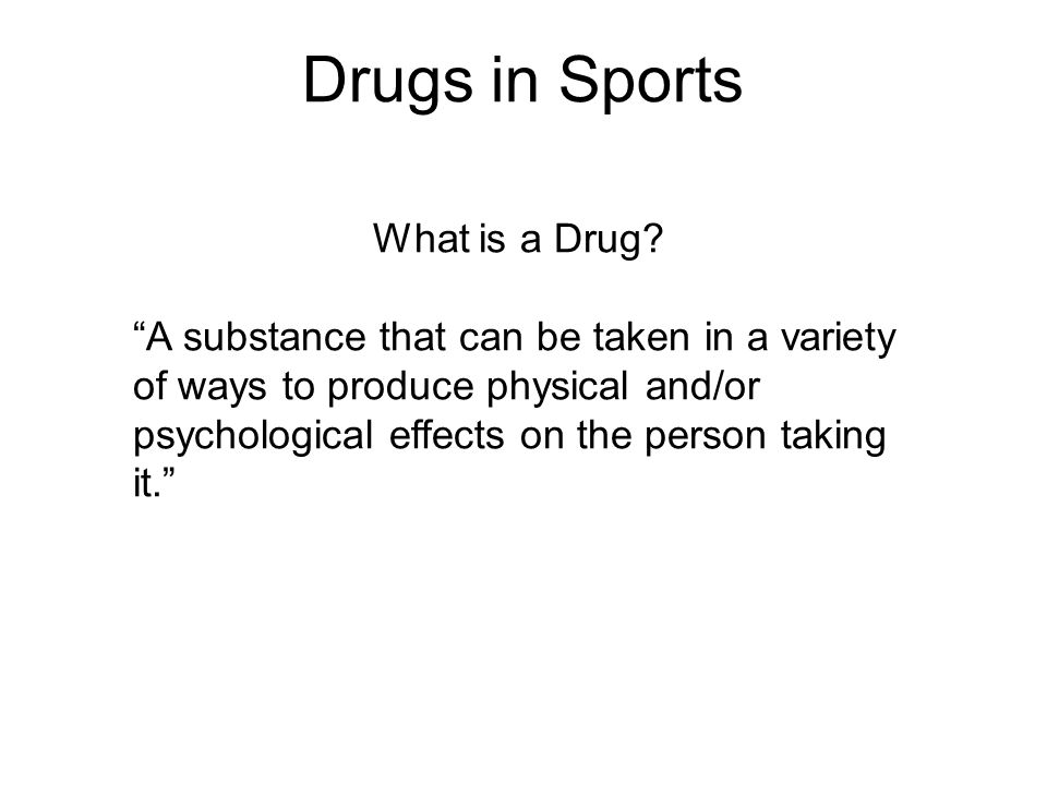 Drugs in Sports What is a Drug? A substance that can be taken in a variety of ways to produce physical and/or psychological effects on the person taki