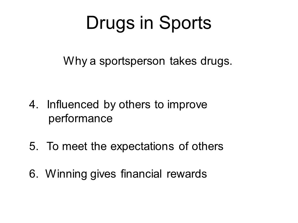Drugs in Sports Why a sportsperson takes drugs. 4. Influenced by others to improve performance 5. To meet the expectations of others 6. Winning gives