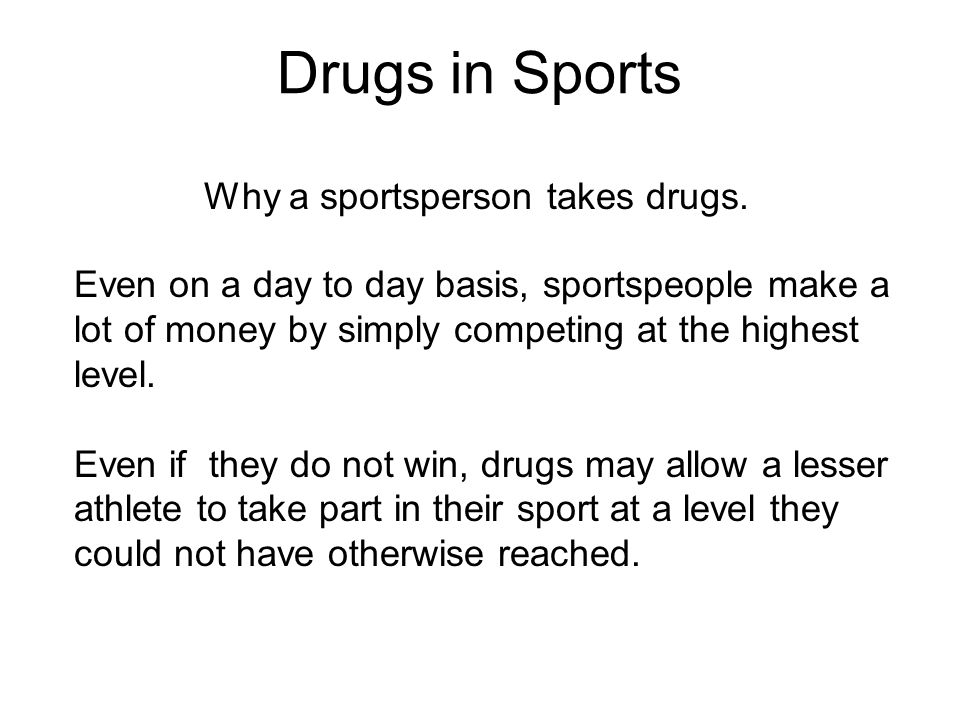 Drugs in Sports Why a sportsperson takes drugs. Even on a day to day basis, sportspeople make a lot of money by simply competing at the highest level.