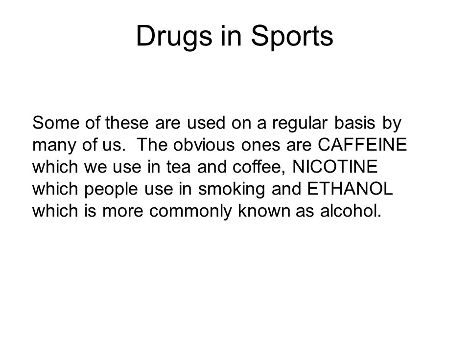Drugs in Sports Some of these are used on a regular basis by many of us. The obvious ones are CAFFEINE which we use in tea and coffee, NICOTINE which